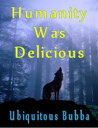 Humanity Was Delicious【電子書籍】[ Ubiquitous Bubba ]