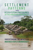 Settlement Patterns and Ecosystem Pressures in the Peruvian Rainforest: Understanding the Impacts of Indigen��