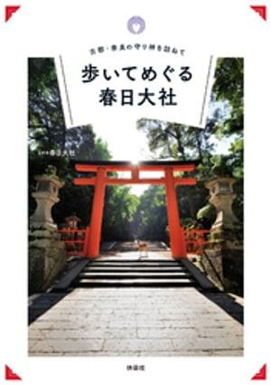 古都・奈良の守り神を訪ねて 歩いてめぐる春日大社【電子書籍】[ 春日大社 ]