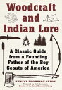 Woodcraft and Indian LoreA Classic Guide from a Founding Father of the Boy Scouts of America【電子書籍】[ Ernest Thompson Seton ]
