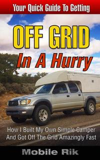 Off Grid In A Hurry: How I Built My Own Simple Camper And Got Off The Grid Amazingly Fast【電子書籍】[ Mobile Rik ]