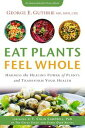 Eat Plants Feel WholeHarness the Healing Power of Plants and Transform Your Health【電子書籍】[ George E. Guthrie ]