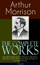 The Complete Works of Arthur Morrison (Including Martin Hewitt Detective Mysteries, Sketches of the Old Lond��