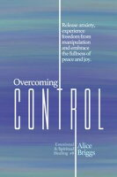 Overcoming ControlRelease the anxiety, experience freedom from manipulation and embrace the fullness of peace and joy.【電子書籍】[ Alice Briggs ]