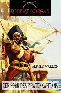 Der Sohn des Piratenkapit?nsRobert Morgan #1【電子書籍】[ Alfred Wallon ]