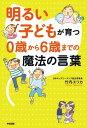 明るい子どもが育つ 0歳から6歳までの魔法の言葉【電子書籍】[ 竹内エリカ ]