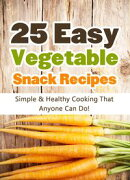 25 Easy Vegetable Snack Recipes: Simple and Healthy Cooking That Anyone Can Do!