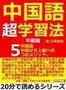 中国語超学習法 中級編。中国語中級から上級への5つのメソッド。【電子書籍】[ 大串富史 ]