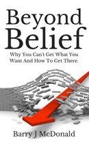 Beyond Belief: Why You Can't Get What You Want And How To Get There
