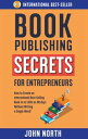 Book Publishing Secrets For Entrepreneurs: How to Create an International Best-Selling Book in as Little as 90 Days Without Writing a Single Word!【電子書籍】[ John North ]