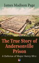 The True Story of Andersonville Prison: A Defense of Major Henry WirzThe Prisoners and Their Keepers, Daily Life at Prison, Execution of the Raiders, The Facts of Wirz's Life, the Accusations Against Wirz, The Trial【電子書籍】[ James Madison Page ]