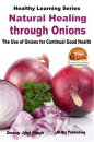 Natural Healing through Onions: The Use of Onions for Continual Good Health