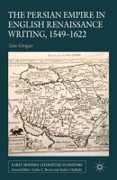 The Persian Empire in English Renaissance Writing, 1549-1622