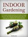 Indoor Gardening: 12 Creative Gardening Tips on Garden Design. Discover the Ultimate Small Garden Ideas for Creating the Garde..