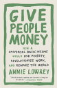 Give People MoneyHow a Universal Basic Income Would End Poverty, Revolutionize Work, and Remake the World【電子書籍】 Annie Lowrey