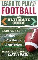 Football: Learn to Play Football - The Ultimate Guide to Understand Football Rules, Football Positions, Foot��