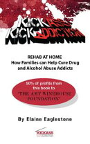 Kick Ass Kick Addiction Rehab at Home How Families Can Help Cure Drug and Alcohol Abuse Addicts Elaine Eagle��