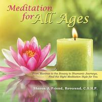 Meditation for All AgesFrom Mantras to the Rosary to Shamanic Journeys, Find the Right Meditation Style for You【電子書籍】[ Sharon J. Friend Reverend C.S.H.P. ]