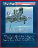 Nixon's Trident: Naval Power in Southeast Asia, 1968-1972 - Walleye TV-Guided Bomb, Naval Bombardment, A-6 I��