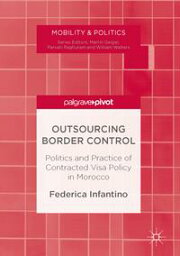 Outsourcing Border ControlPolitics and Practice of Contracted Visa Policy in Morocco【電子書籍】[ Federica Infantino ]