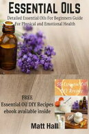 Essential Oils: Detailed Essential Oils For Beginners Guide For Physical and Emotional Health