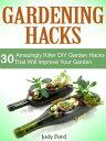 Gardening Hacks: 30 Amazingly Killer Diy Garden Hacks That Will Improve Your Garden【電子書籍】[ Jody Ford ]