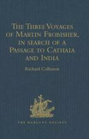 The Three Voyages of Martin Frobisher, in search of a Passage to Cathaia and India by the North-West, A.D. 1576-8Reprinted from the First Edition of Hakluyt's Voyages, with Selections from Manuscript Documents in the British Museum and S【電子書籍】