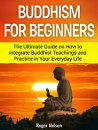 Buddhism For Beginners The Ultimate Guide on How to Integrate Buddhist Teachings and Practice in Your Everyday Life