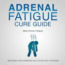 Adrenal Fatigue Cure Guide (Beat Chronic fatigue)Restoring your Hormones and Controling Thyroidism【電子書籍】 Speedy Publishing