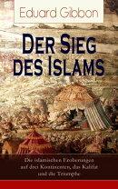 Der Sieg des Islams - Die islamischen Eroberungen auf drei Kontinenten, das Kalifat und die Triumphe (Vollst��