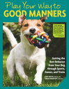 Play Your Way to Good MannersGetting the Best Behavior from Your Dog Through Sports, Games, and Tricks【電子書籍】 Kate Naito