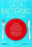 Cazabacterias en la cocina: C���mo cocinar sin intoxicar a la familia (y c���mo hacer las compras, almacenarla��