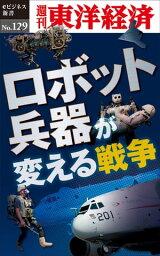 ロボット兵器が変える戦争週刊東洋経済eビジネス新書No.129【電子書籍】