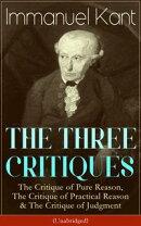THE THREE CRITIQUES: The Critique of Pure Reason, The Critique of Practical Reason & The Critique of Judgmen��