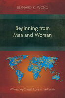 Beginning from Man and WomanWitnessing Christ's Love in the Family【電子書籍】[ Bernard K. Wong ]