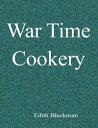 War Time Cookery【電子書籍】[ Edith Blackman ]