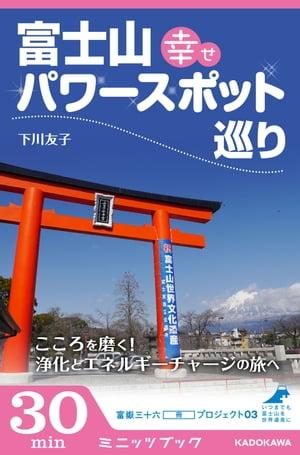 富士山 幸せパワースポット巡り こころを磨く! 浄化とエネルギーチャージの旅へ 富嶽三十六(冊)プロジェクト03【電子書籍】[ 下川 友子 ]