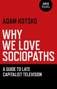 Why We Love SociopathsA Guide To Late Capitalist Television【電子書籍】[ Adam Kotsko ]