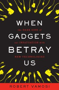 When Gadgets Betray UsThe Dark Side of Our Infatuation With New Technologies【電子書籍】[ Robert Vamosi ]