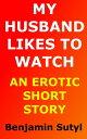 My Husband Likes to Watch (An Erotic Short Story)【電子書籍】[ Benjamin Sutyl ]