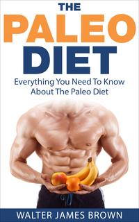 The Paleo Diet: Everything You Need To Know About The Paleo Diet【電子書籍】[ Walter James Brown ]
