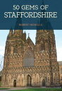 50 Gems of StaffordshireThe History Heritage of the Most Iconic Places【電子書籍】 Robert Nicholls