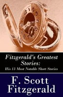 Fitzgerald's Greatest Stories: His 13 Most Notable Short Stories: Bernice Bobs Her Hair + The Curious Case o��
