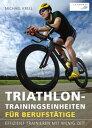 Triathlon-Trainingseinheiten f r Berufst tigeEffizient trainieren mit wenig Zeit【電子書籍】 Michael Krell