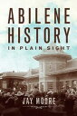 Abilene History in Plain Sight【電子書籍】[ Jay Moore ]