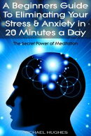 The Secret Power of Meditation: A Beginners Guide To Eliminating Your Stress & Anxiety In 20 Minutes a Day
