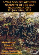 A Year Ago; Eye-Witness��s Narrative Of The War From March 20th To July 18th, 1915 [Illustrated Edition]