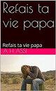 Refais ta vie papa【電子書籍】[ A H Assi ]