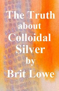 The Truth About Colloidal Silver【電子書籍】[ Brit Lowe ]
