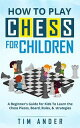 How to Play Chess for ChildrenA Beginner's Guide for Kids To Learn the Chess Pieces, Board, Rules, & Strategy